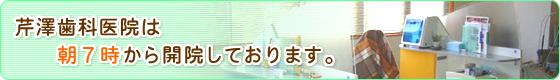 芹澤歯科医院は朝7時から開院しております。